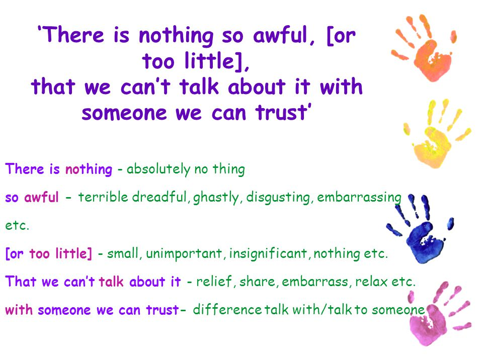 'There is nothing so awful, [or too little], that we can't talk about it with someone we can trust'